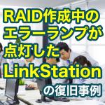 RAID作成中のエラーランプが点灯したLinkStationからデータ復旧に成功