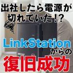 出社したら電源が切れており、起動しなくなったLinkStationからデータ復旧成功