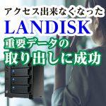 アクセス出来なくなったLANDISKから重要データのデータ復旧
