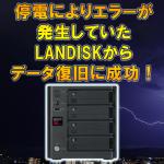 停電によりエラーが発生していたLAN DISKからデータ復旧に成功!