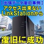 【出張データ復旧事例】アクセス出来ないLinkStationから復旧に成功